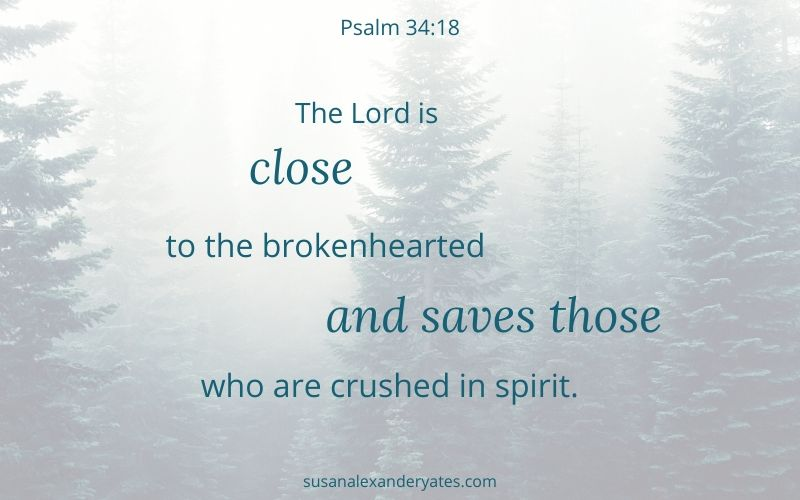 Psalm 34:8 The Lord is close to the brokenhearted and saves those who are crushed in spirit.